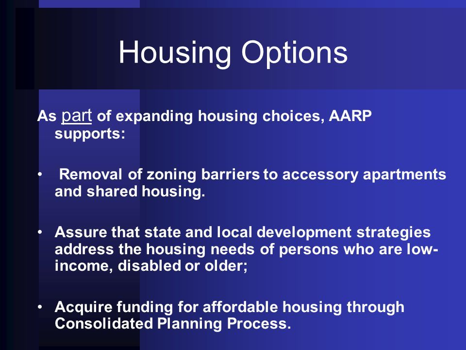 Housing Options As part of expanding housing choices, AARP supports: Removal of zoning barriers to accessory apartments and shared housing.