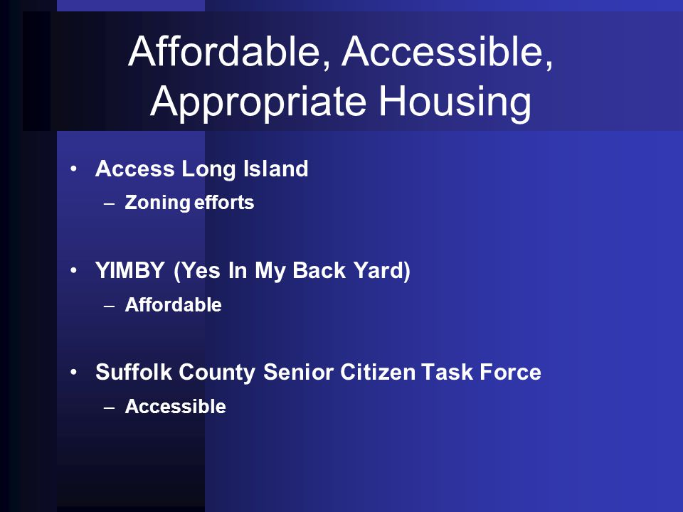 Affordable, Accessible, Appropriate Housing Access Long Island – –Zoning efforts YIMBY (Yes In My Back Yard) – –Affordable Suffolk County Senior Citiz