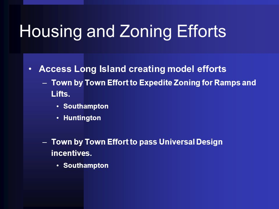 Housing and Zoning Efforts Access Long Island creating model efforts – –Town by Town Effort to Expedite Zoning for Ramps and Lifts.