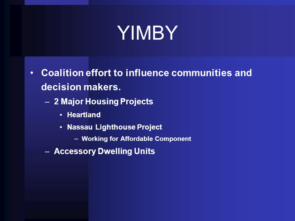 YIMBY Coalition effort to influence communities and decision makers. – –2 Major Housing Projects Heartland Nassau Lighthouse Project – –Working for Af