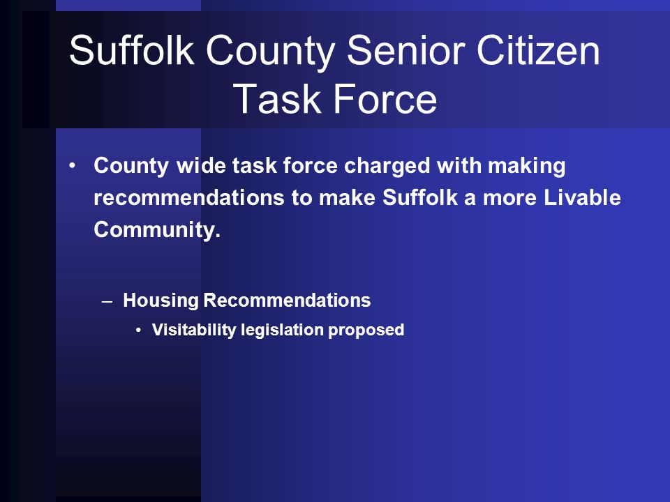 Suffolk County Senior Citizen Task Force County wide task force charged with making recommendations to make Suffolk a more Livable Community. – –Housi