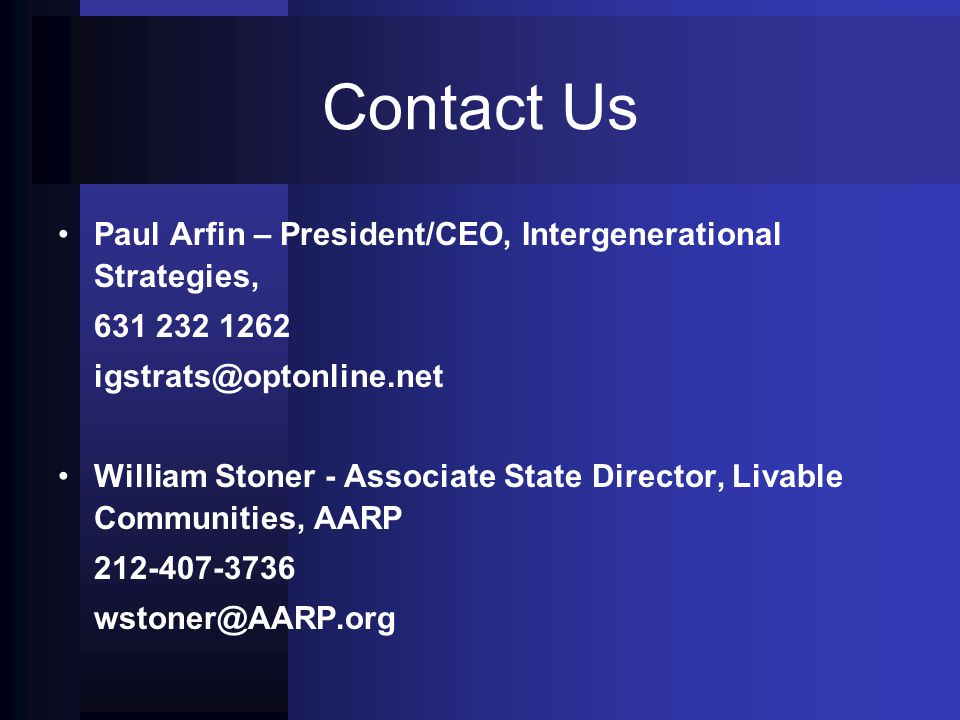 Contact Us Paul Arfin – President/CEO, Intergenerational Strategies, 631 232 1262 igstrats@optonline.net William Stoner - Associate State Director, Livable Communities, AARP 212-407-3736 wstoner@AARP.org