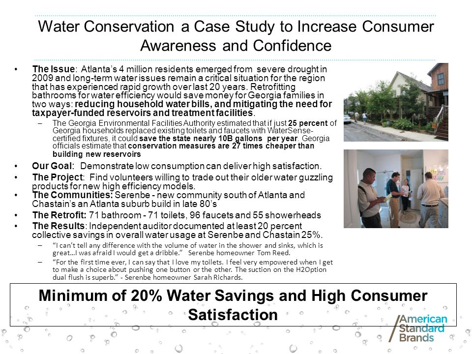 Water Conservation a Case Study to Increase Consumer Awareness and Confidence The Issue: Atlantas 4 million residents emerged from severe drought in 2009 and long-term water issues remain a critical situation for the region that has experienced rapid growth over last 20 years.