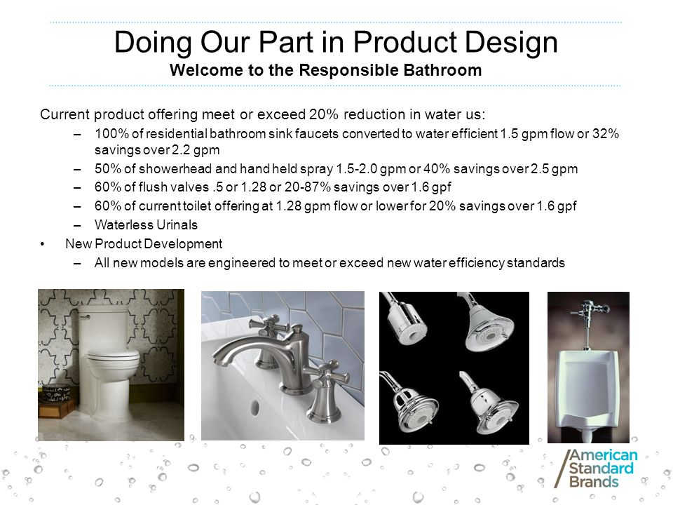 Doing Our Part in Product Design Current product offering meet or exceed 20% reduction in water us: –100% of residential bathroom sink faucets converted to water efficient 1.5 gpm flow or 32% savings over 2.2 gpm –50% of showerhead and hand held spray 1.5-2.0 gpm or 40% savings over 2.5 gpm –60% of flush valves.5 or 1.28 or 20-87% savings over 1.6 gpf –60% of current toilet offering at 1.28 gpm flow or lower for 20% savings over 1.6 gpf –Waterless Urinals New Product Development –All new models are engineered to meet or exceed new water efficiency standards Welcome to the Responsible Bathroom