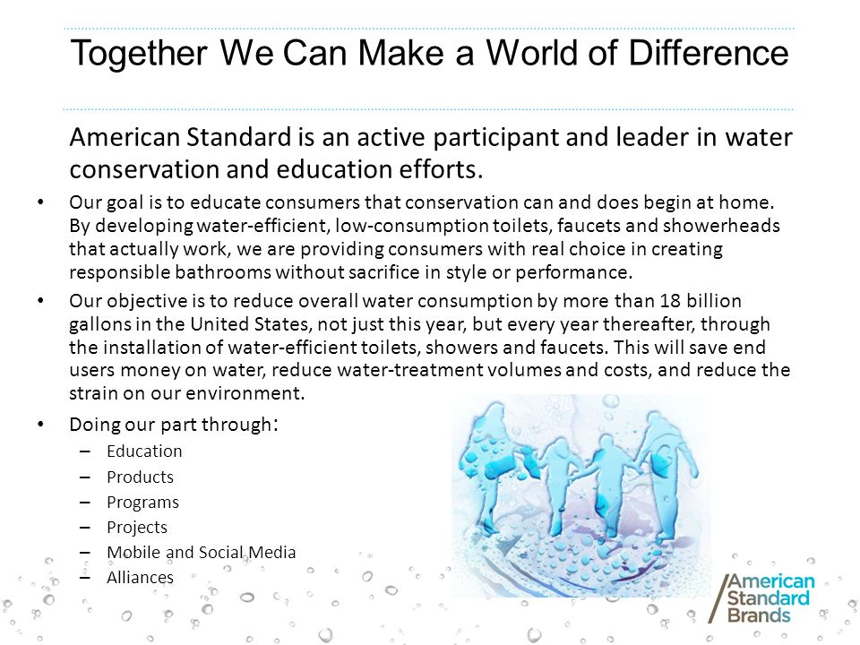 Together We Can Make a World of Difference American Standard is an active participant and leader in water conservation and education efforts. Our goal
