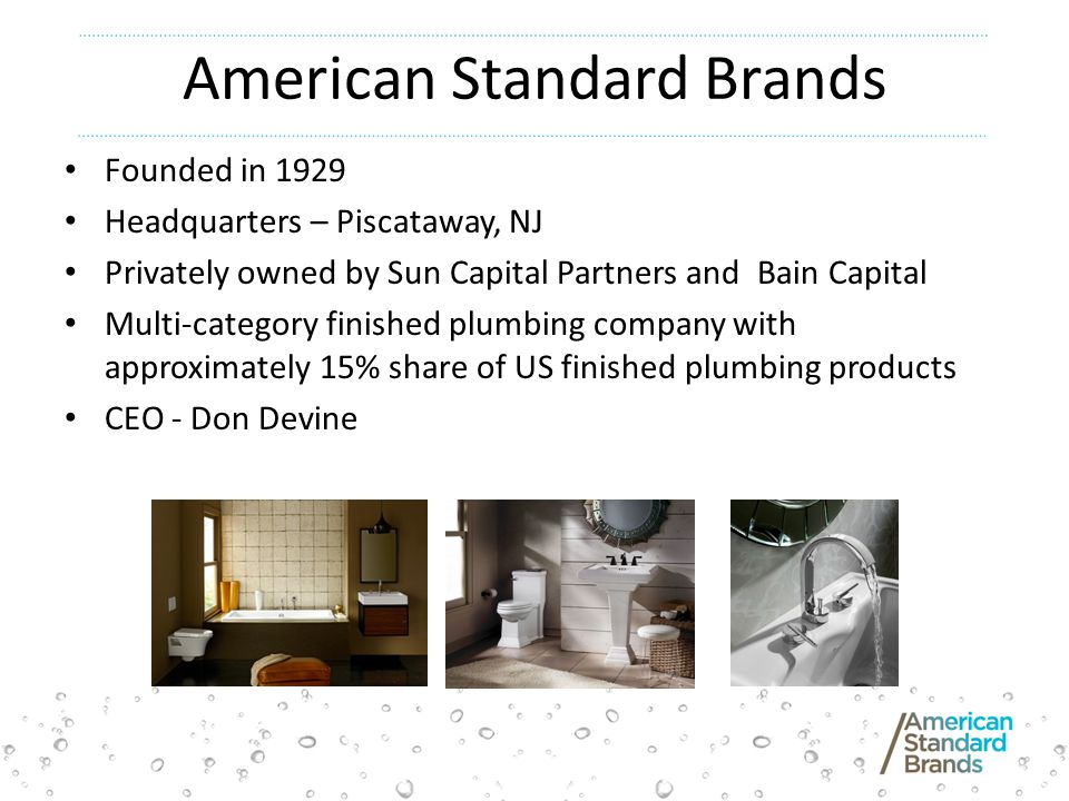 American Standard Brands Founded in 1929 Headquarters – Piscataway, NJ Privately owned by Sun Capital Partners and Bain Capital Multi-category finished plumbing company with approximately 15% share of US finished plumbing products CEO - Don Devine
