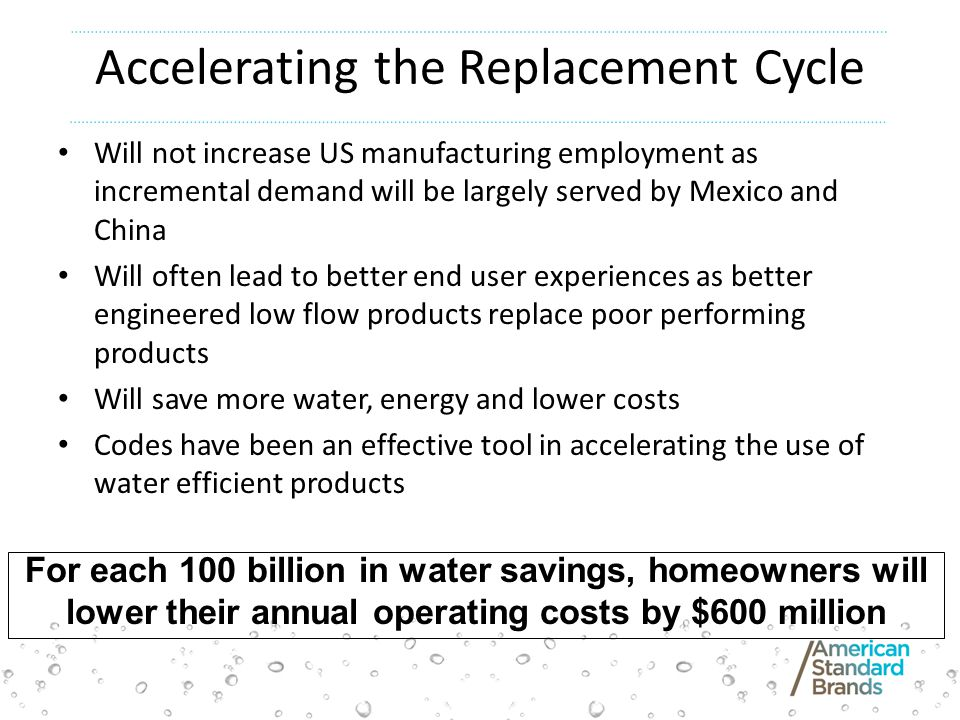 Accelerating the Replacement Cycle Will not increase US manufacturing employment as incremental demand will be largely served by Mexico and China Will often lead to better end user experiences as better engineered low flow products replace poor performing products Will save more water, energy and lower costs Codes have been an effective tool in accelerating the use of water efficient products For each 100 billion in water savings, homeowners will lower their annual operating costs by $600 million