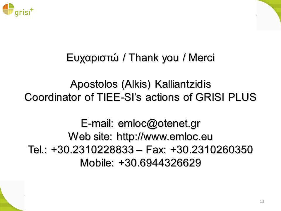 13 Ευχαριστώ / Thank you / Merci Apostolos (Alkis) Kalliantzidis Coordinator of TIEE-SIs actions of GRISI PLUS E-mail: emloc@otenet.gr Web site: http://www.emloc.eu Tel.: +30.2310228833 – Fax: +30.2310260350 Mobile: +30.6944326629