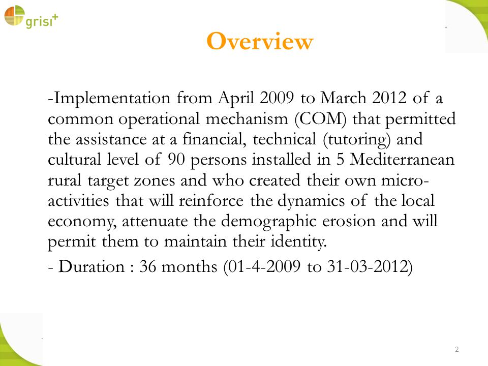 2 Overview -Implementation from April 2009 to March 2012 of a common operational mechanism (COM) that permitted the assistance at a financial, technical (tutoring) and cultural level of 90 persons installed in 5 Mediterranean rural target zones and who created their own micro- activities that will reinforce the dynamics of the local economy, attenuate the demographic erosion and will permit them to maintain their identity.