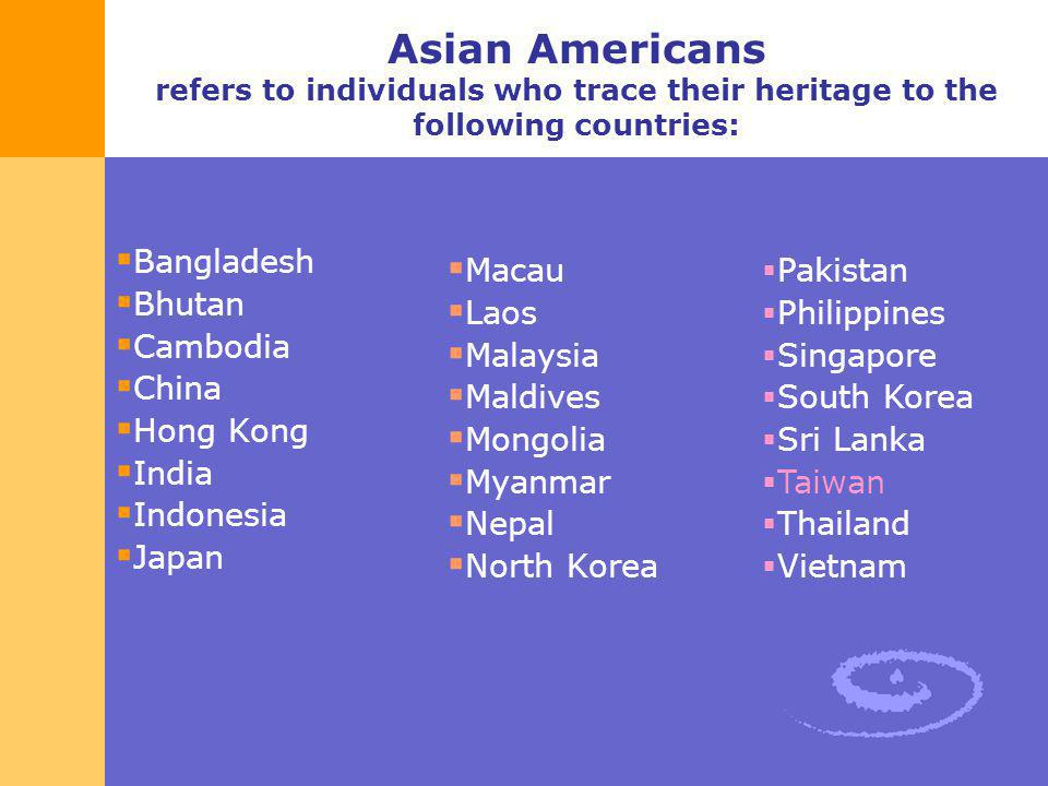 Asian Americans refers to individuals who trace their heritage to the following countries: Bangladesh Bhutan Cambodia China Hong Kong India Indonesia
