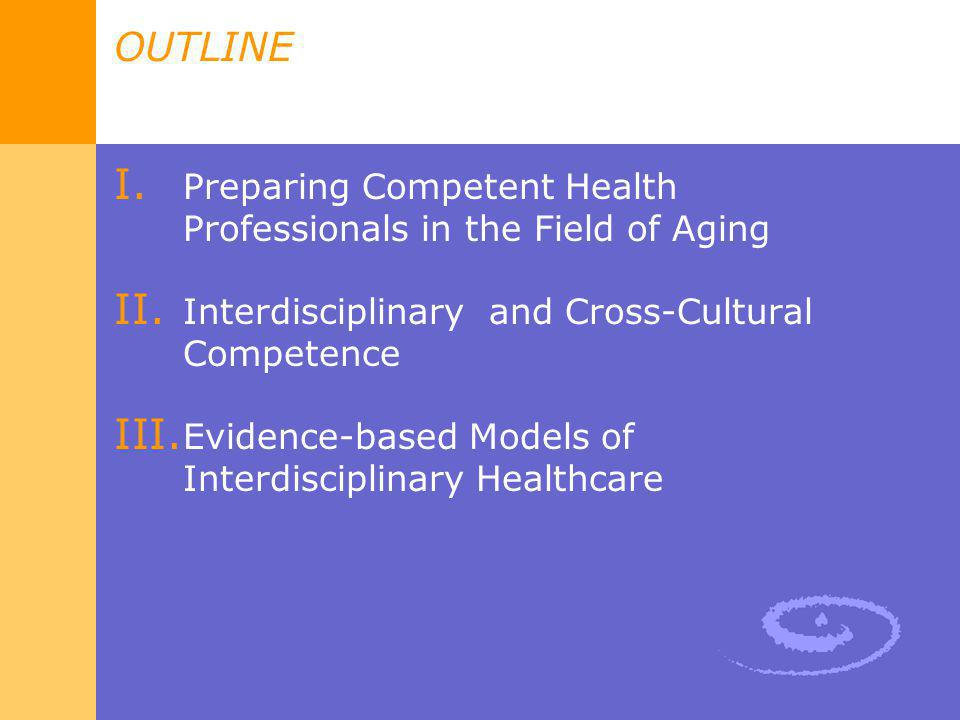 OUTLINE I. Preparing Competent Health Professionals in the Field of Aging II. Interdisciplinary and Cross-Cultural Competence III. Evidence-based Mode