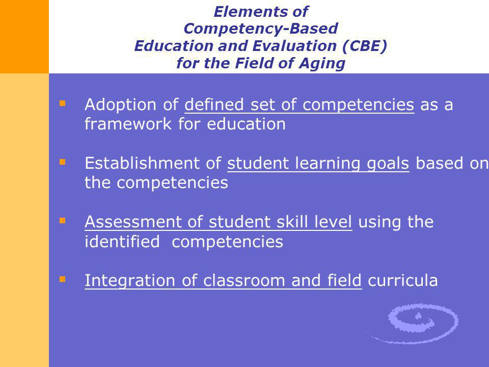 Elements of Competency-Based Education and Evaluation (CBE) for the Field of Aging Adoption of defined set of competencies as a framework for educatio