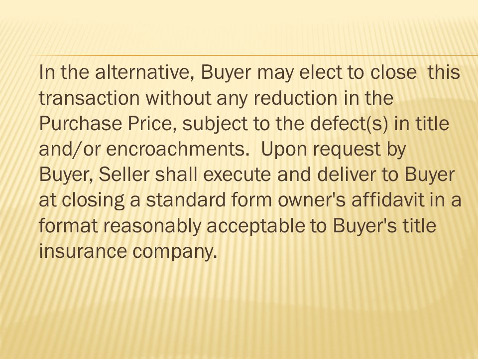 In the alternative, Buyer may elect to close this transaction without any reduction in the Purchase Price, subject to the defect(s) in title and/or encroachments.