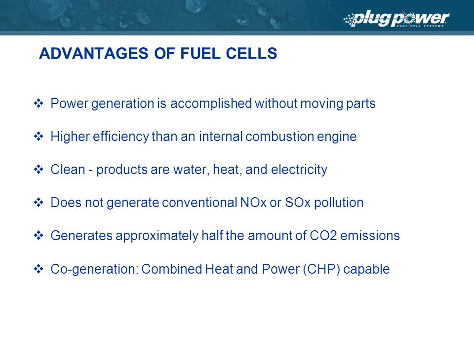 ADVANTAGES OF FUEL CELLS Power generation is accomplished without moving parts Higher efficiency than an internal combustion engine Clean - products are water, heat, and electricity Does not generate conventional NOx or SOx pollution Generates approximately half the amount of CO2 emissions Co-generation: Combined Heat and Power (CHP) capable