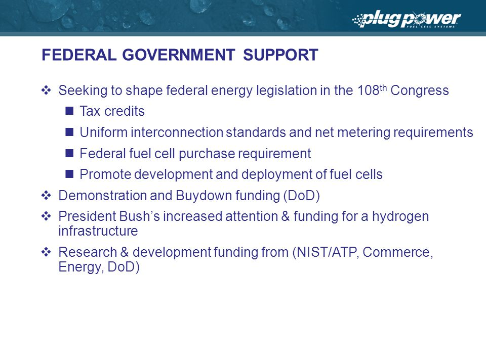 FEDERAL GOVERNMENT SUPPORT Seeking to shape federal energy legislation in the 108 th Congress Tax credits Uniform interconnection standards and net metering requirements Federal fuel cell purchase requirement Promote development and deployment of fuel cells Demonstration and Buydown funding (DoD) President Bushs increased attention & funding for a hydrogen infrastructure Research & development funding from (NIST/ATP, Commerce, Energy, DoD)