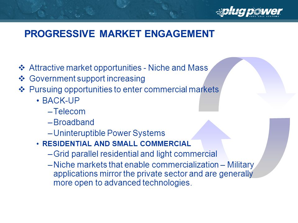 PROGRESSIVE MARKET ENGAGEMENT Attractive market opportunities - Niche and Mass Government support increasing Pursuing opportunities to enter commercial markets BACK-UP –Telecom –Broadband –Uninteruptible Power Systems RESIDENTIAL AND SMALL COMMERCIAL –Grid parallel residential and light commercial –Niche markets that enable commercialization – Military applications mirror the private sector and are generally more open to advanced technologies.