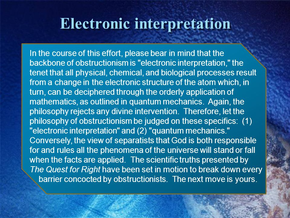 Electronic interpretation In the course of this effort, please bear in mind that the backbone of obstructionism is electronic interpretation, the tenet that all physical, chemical, and biological processes result from a change in the electronic structure of the atom which, in turn, can be deciphered through the orderly application of mathematics, as outlined in quantum mechanics.