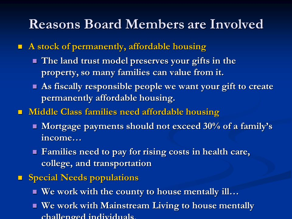 Reasons Board Members are Involved A stock of permanently, affordable housing A stock of permanently, affordable housing The land trust model preserves your gifts in the property, so many families can value from it.