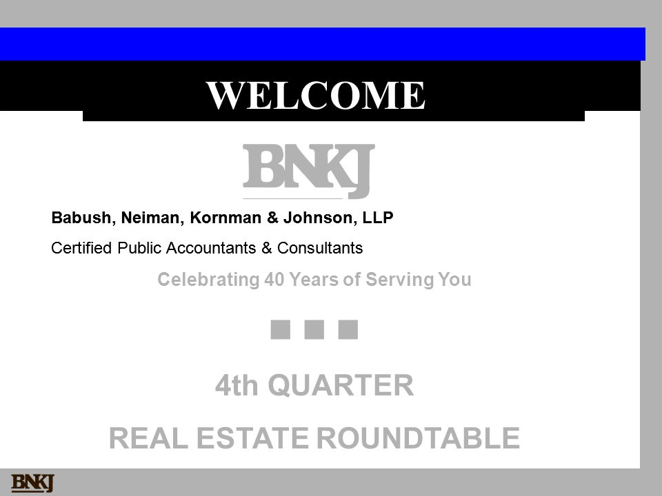 Babush, Neiman, Kornman & Johnson, LLP Certified Public Accountants & Consultants Celebrating 40 Years of Serving You 4th QUARTER REAL ESTATE ROUNDTABLE WELCOME Babush, Neiman, Kornman & Johnson, LLP Certified Public Accountants & Consultants