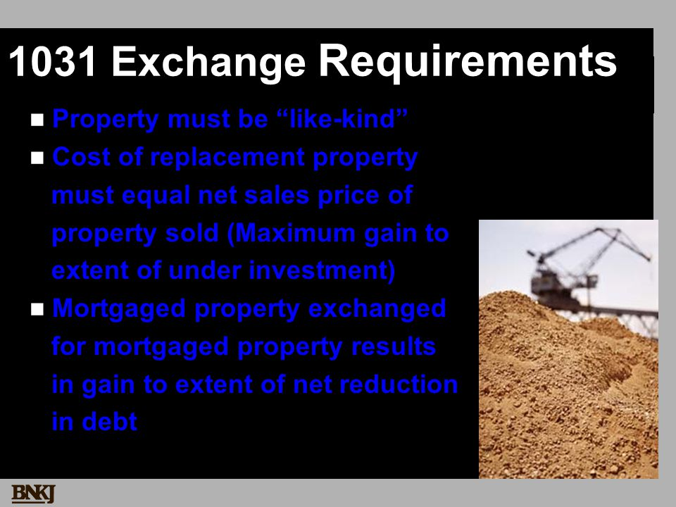 1031 Exchange Requirements Property must be like-kind Cost of replacement property must equal net sales price of property sold (Maximum gain to extent of under investment) Mortgaged property exchanged for mortgaged property results in gain to extent of net reduction in debt