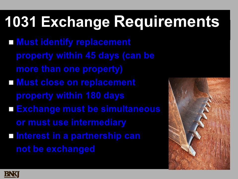 1031 Exchange Requirements Must identify replacement property within 45 days (can be more than one property) Must close on replacement property within 180 days Exchange must be simultaneous or must use intermediary Interest in a partnership can not be exchanged