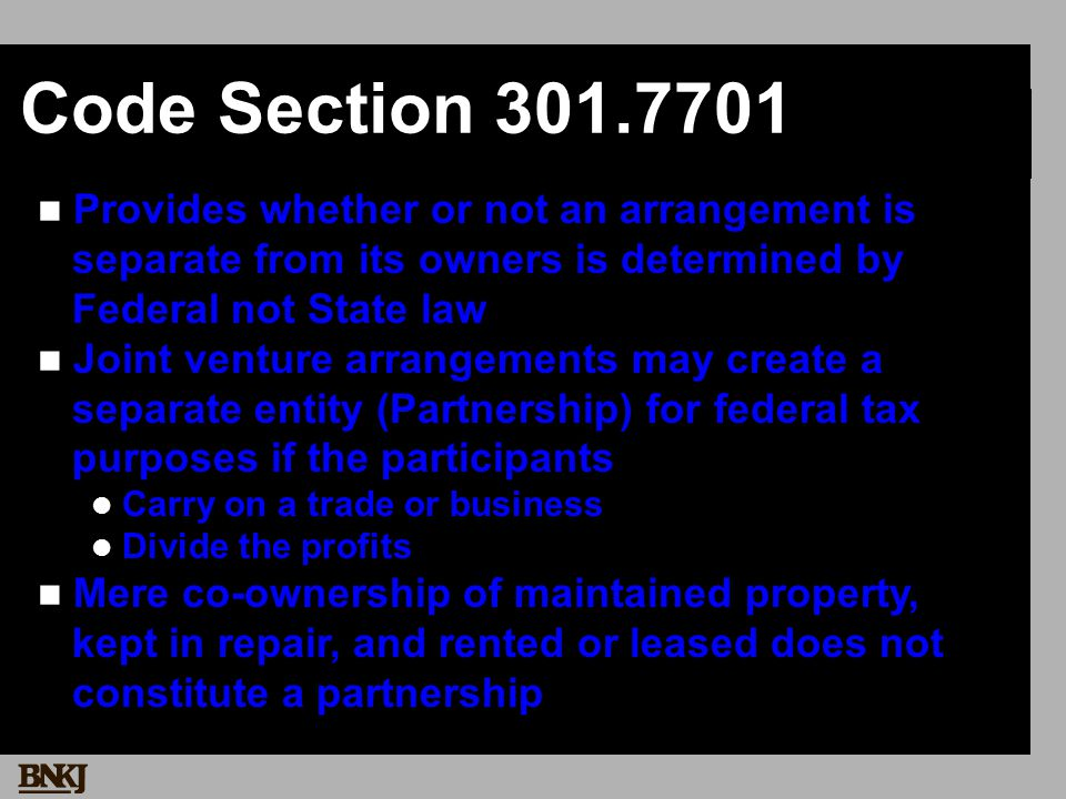 Code Section 301.7701 Provides whether or not an arrangement is separate from its owners is determined by Federal not State law Joint venture arrangements may create a separate entity (Partnership) for federal tax purposes if the participants Carry on a trade or business Divide the profits Mere co-ownership of maintained property, kept in repair, and rented or leased does not constitute a partnership