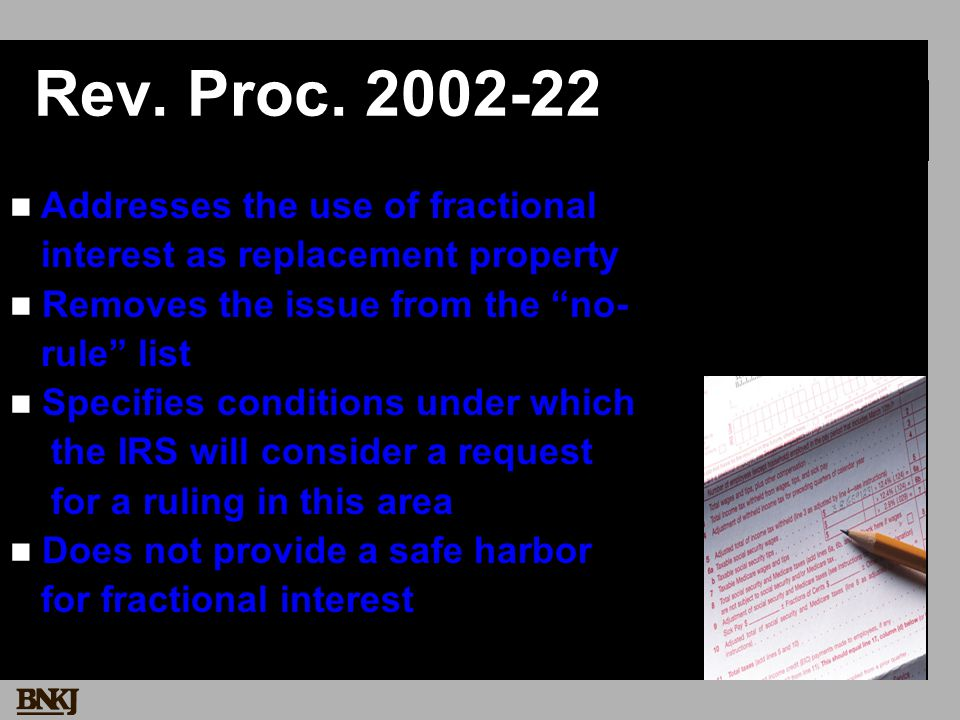 Rev. Proc. 2002-22 Addresses the use of fractional interest as replacement property Removes the issue from the no- rule list Specifies conditions unde