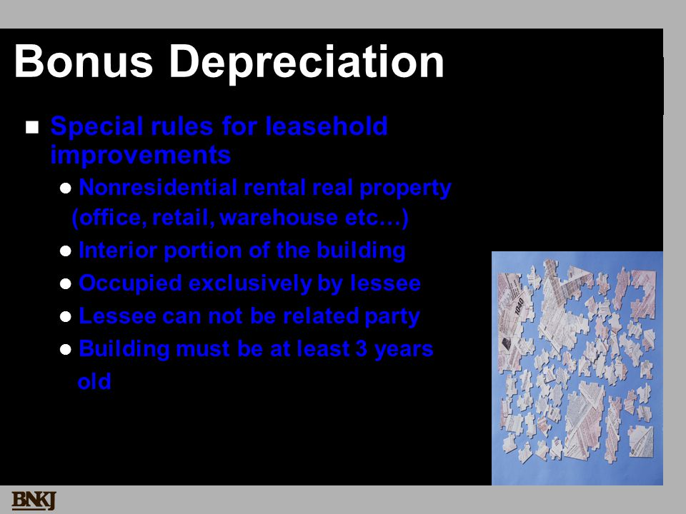 Bonus Depreciation Special rules for leasehold improvements Nonresidential rental real property (office, retail, warehouse etc…) Interior portion of the building Occupied exclusively by lessee Lessee can not be related party Building must be at least 3 years old