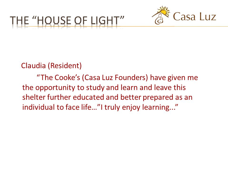 Claudia (Resident) The Cookes (Casa Luz Founders) have given me the opportunity to study and learn and leave this shelter further educated and better prepared as an individual to face life…I truly enjoy learning...
