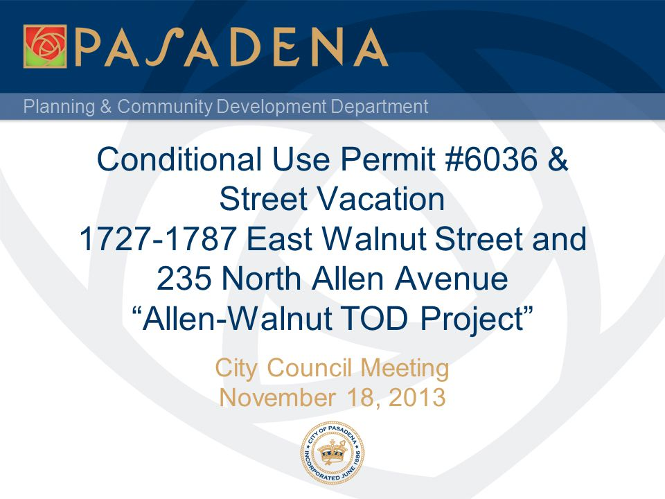Planning & Community Development Department Conditional Use Permit #6036 & Street Vacation 1727-1787 East Walnut Street and 235 North Allen Avenue All