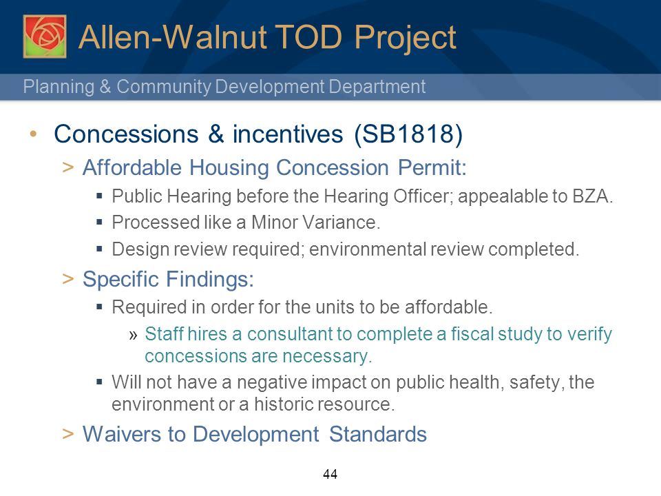 Planning & Community Development Department 44 Allen-Walnut TOD Project Concessions & incentives (SB1818) Affordable Housing Concession Permit: Public