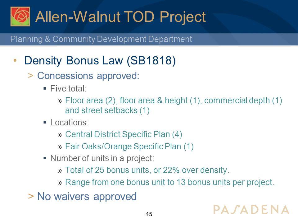 Planning & Community Development Department Allen-Walnut TOD Project Density Bonus Law (SB1818) Concessions approved: Five total: Floor area (2), floo
