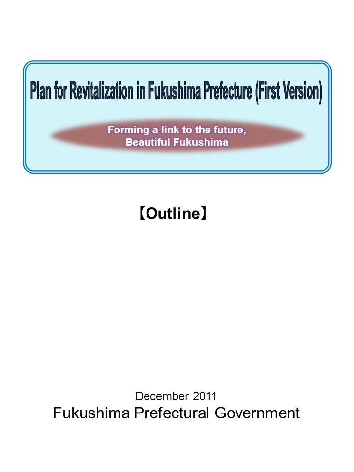 Plan for Revitalization in Fukushima Prefecture (First Version) Outline December 2011 Published by:Revitalization & Comprehensive Planning Division, Planning & Coordination Department,Fukushima Prefectural Government 2-16 Sugitsuma-cho, Fukushima City, Fukushima Prefecture z/c 960-8670 TEL: 024 521 7923 FAX: 024 521 7911 E-mail: fukkoukeikaku@pref.fukushima.lg.jpfukkoukeikaku@pref.fukushima.lg.jp
