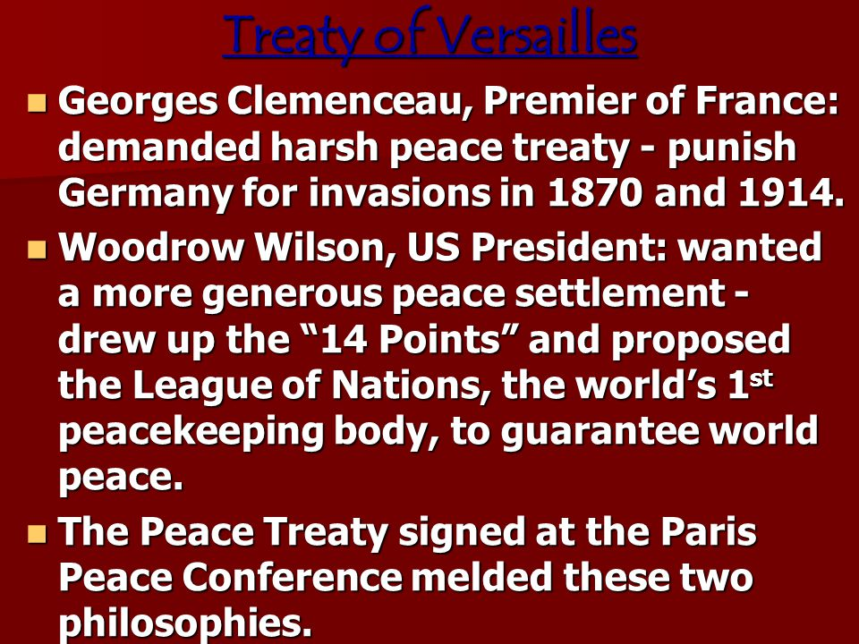 Treaty of Versailles Georges Clemenceau, Premier of France: demanded harsh peace treaty - punish Germany for invasions in 1870 and 1914.