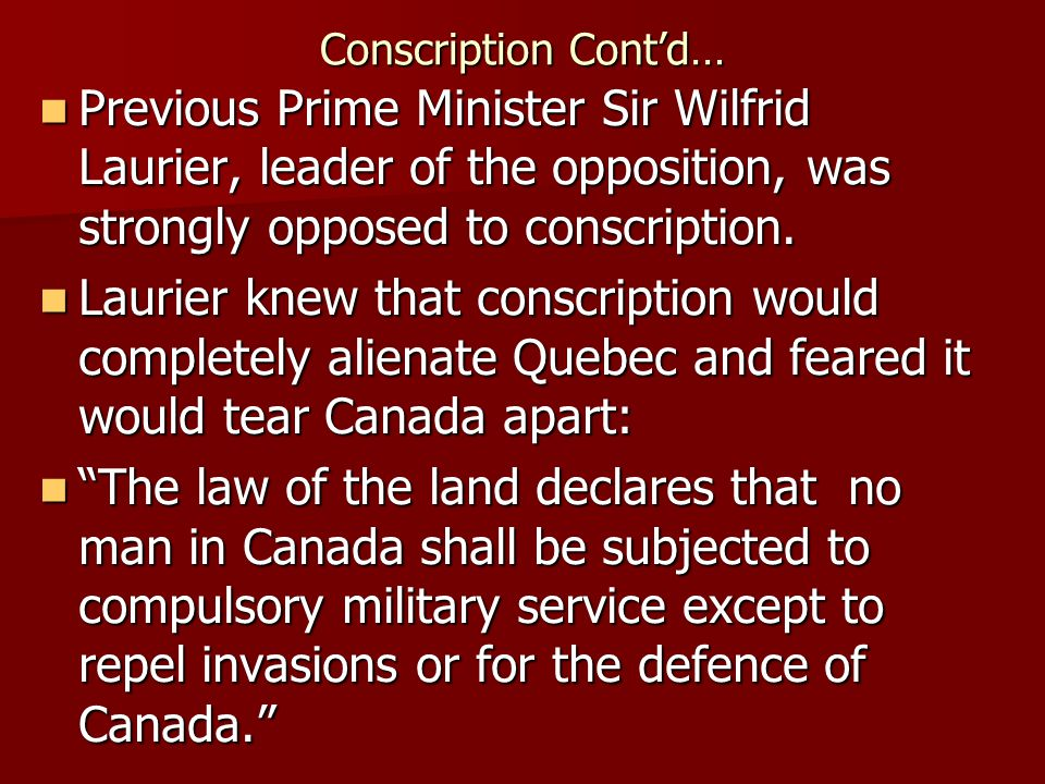 Conscription Contd… Previous Prime Minister Sir Wilfrid Laurier, leader of the opposition, was strongly opposed to conscription.