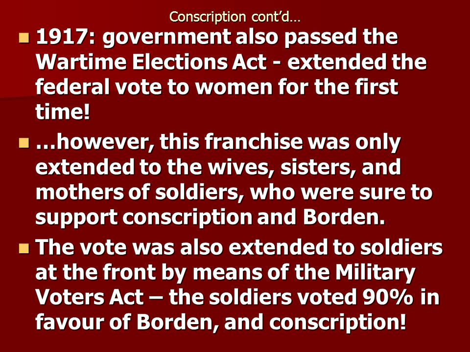 Conscription contd… 1917: government also passed the Wartime Elections Act - extended the federal vote to women for the first time.