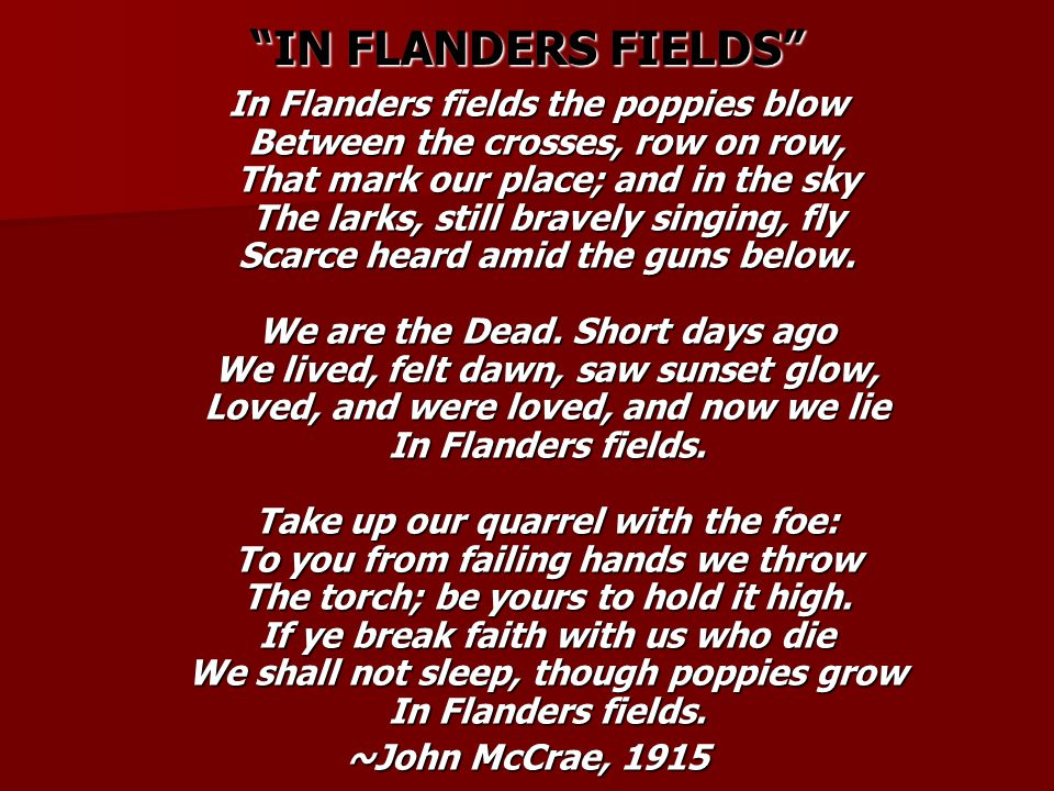 IN FLANDERS FIELDS In Flanders fields the poppies blow Between the crosses, row on row, That mark our place; and in the sky The larks, still bravely singing, fly Scarce heard amid the guns below.
