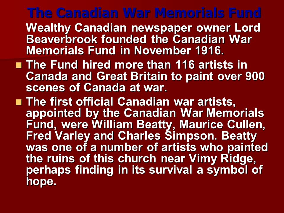 The Canadian War Memorials Fund Wealthy Canadian newspaper owner Lord Beaverbrook founded the Canadian War Memorials Fund in November 1916.