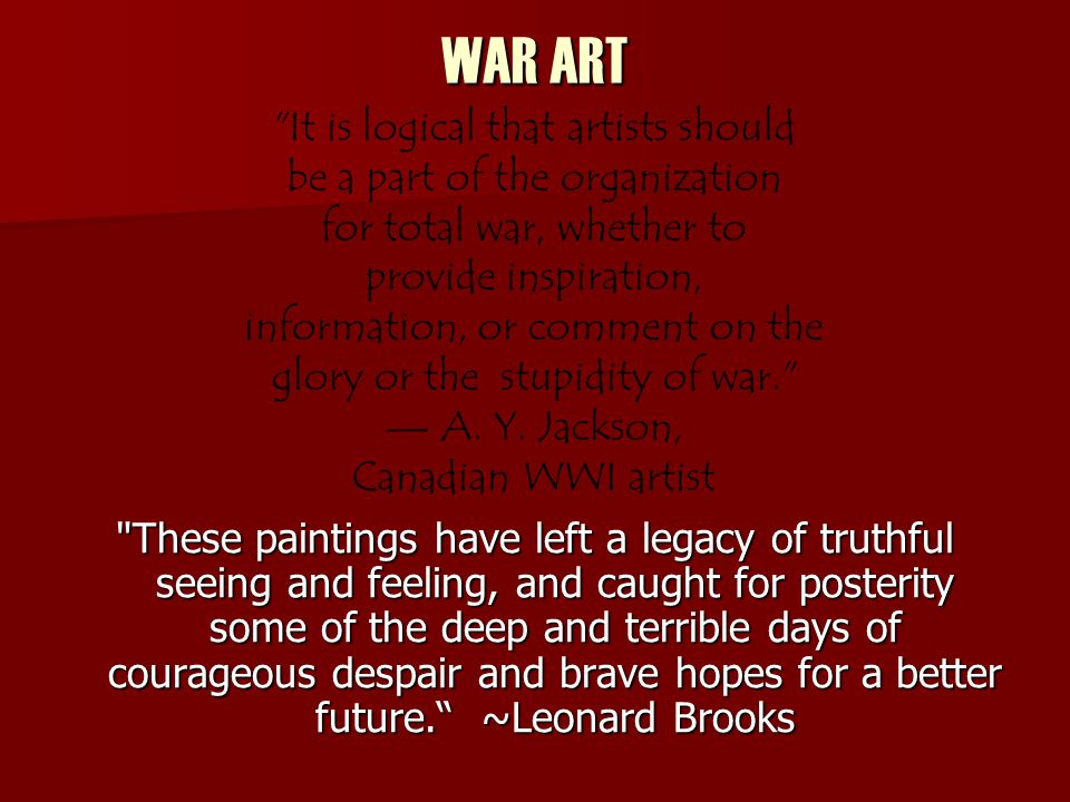 WAR ART These paintings have left a legacy of truthful seeing and feeling, and caught for posterity some of the deep and terrible days of courageous despair and brave hopes for a better future.
