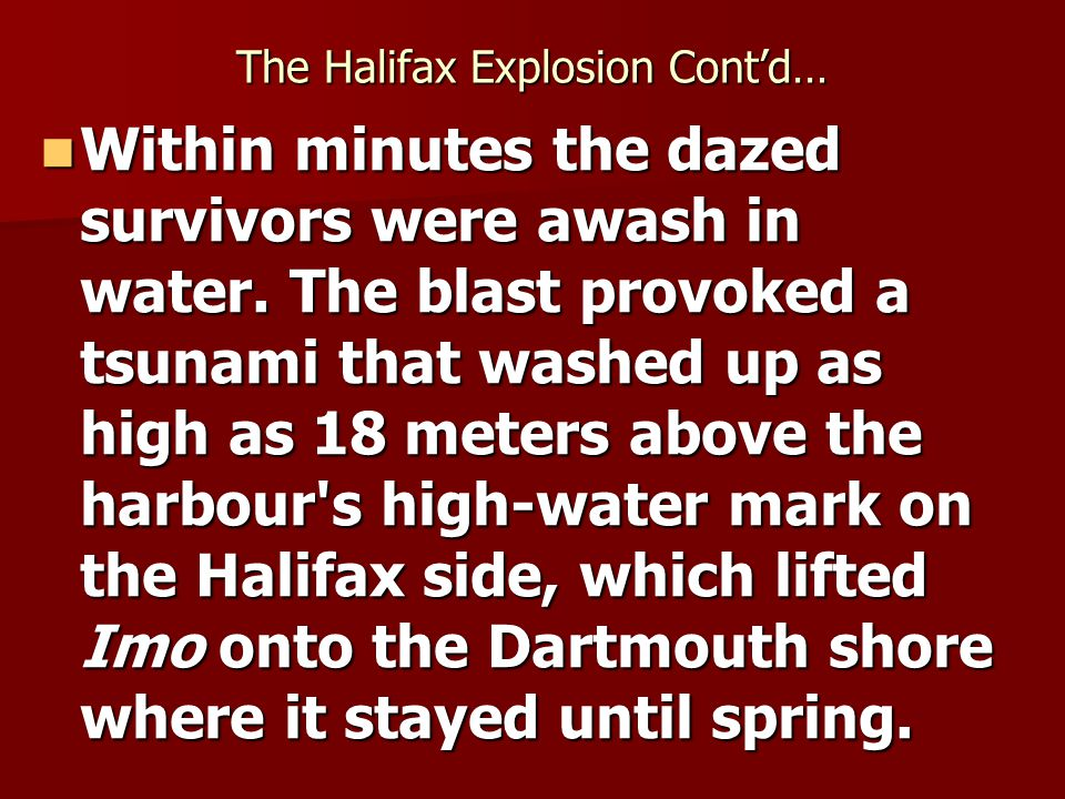 The Halifax Explosion Contd… Within minutes the dazed survivors were awash in water.