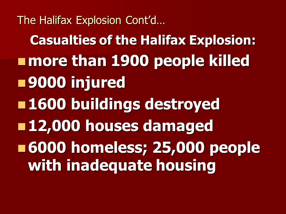 The Halifax Explosion Contd… Casualties of the Halifax Explosion: more than 1900 people killed more than 1900 people killed 9000 injured 9000 injured 1600 buildings destroyed 1600 buildings destroyed 12,000 houses damaged 12,000 houses damaged 6000 homeless; 25,000 people with inadequate housing 6000 homeless; 25,000 people with inadequate housing