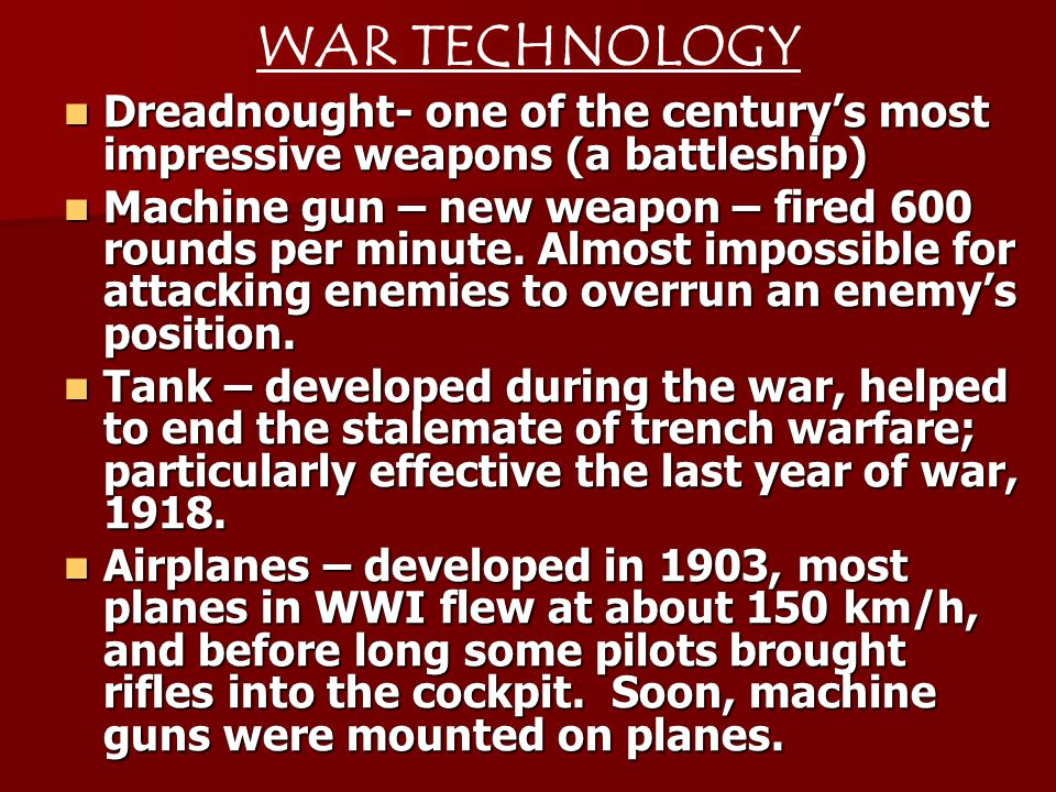 WAR TECHNOLOGY Dreadnought- one of the centurys most impressive weapons (a battleship) Dreadnought- one of the centurys most impressive weapons (a battleship) Machine gun – new weapon – fired 600 rounds per minute.