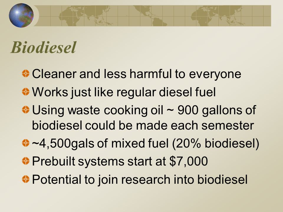 Biodiesel Cleaner and less harmful to everyone Works just like regular diesel fuel Using waste cooking oil ~ 900 gallons of biodiesel could be made each semester ~4,500gals of mixed fuel (20% biodiesel) Prebuilt systems start at $7,000 Potential to join research into biodiesel