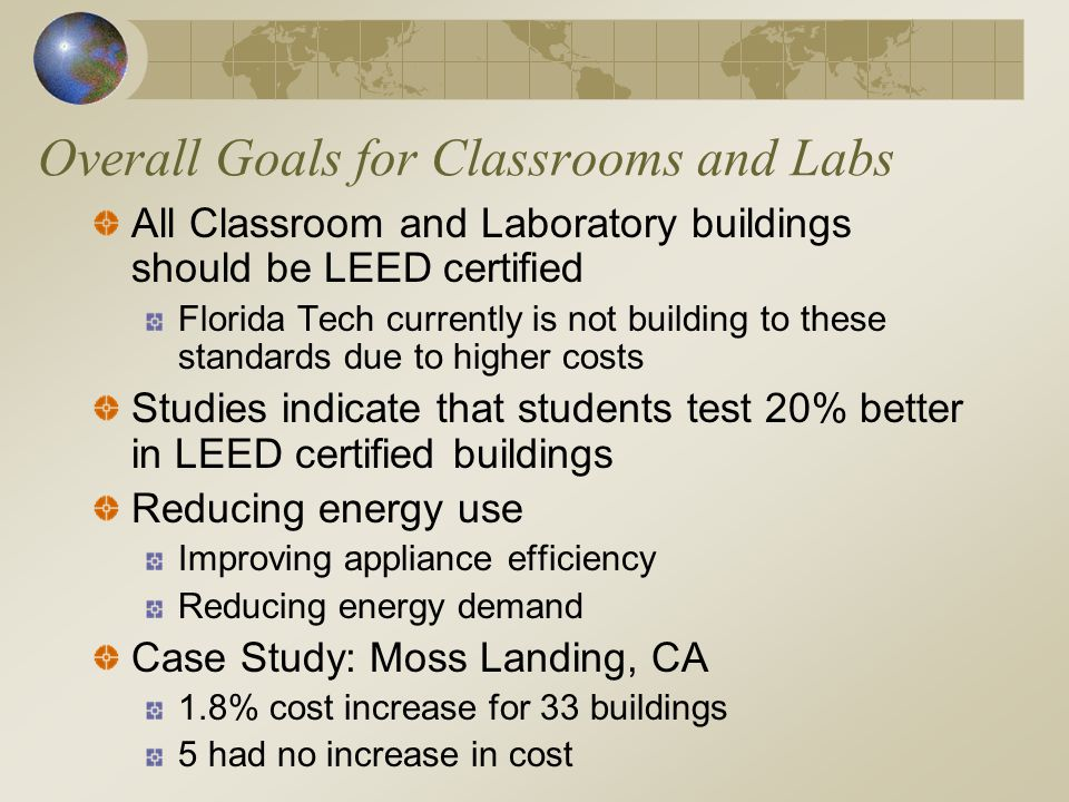 Overall Goals for Classrooms and Labs All Classroom and Laboratory buildings should be LEED certified Florida Tech currently is not building to these standards due to higher costs Studies indicate that students test 20% better in LEED certified buildings Reducing energy use Improving appliance efficiency Reducing energy demand Case Study: Moss Landing, CA 1.8% cost increase for 33 buildings 5 had no increase in cost