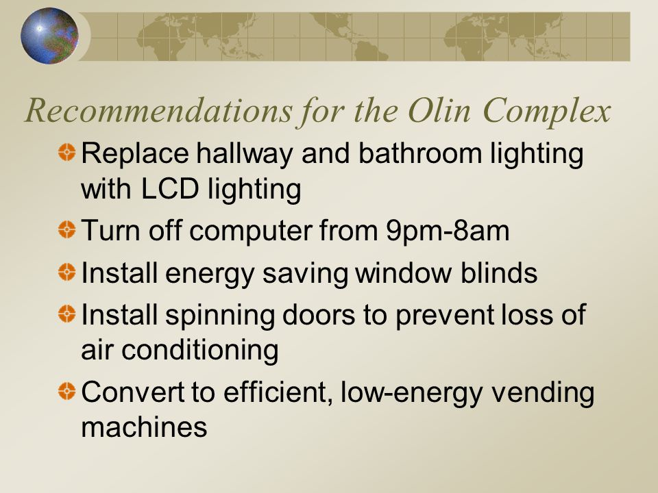 Recommendations for the Olin Complex Replace hallway and bathroom lighting with LCD lighting Turn off computer from 9pm-8am Install energy saving window blinds Install spinning doors to prevent loss of air conditioning Convert to efficient, low-energy vending machines