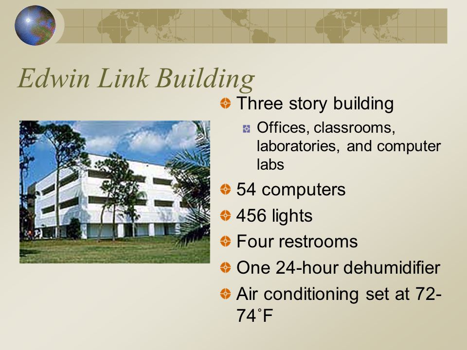 Edwin Link Building Three story building Offices, classrooms, laboratories, and computer labs 54 computers 456 lights Four restrooms One 24-hour dehumidifier Air conditioning set at 72- 74˚F