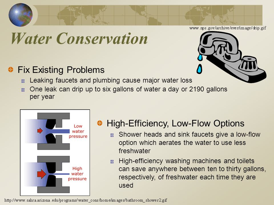 Water Conservation Fix Existing Problems Leaking faucets and plumbing cause major water loss One leak can drip up to six gallons of water a day or 2190 gallons per year High-Efficiency, Low-Flow Options Shower heads and sink faucets give a low-flow option which aerates the water to use less freshwater High-efficiency washing machines and toilets can save anywhere between ten to thirty gallons, respectively, of freshwater each time they are used
