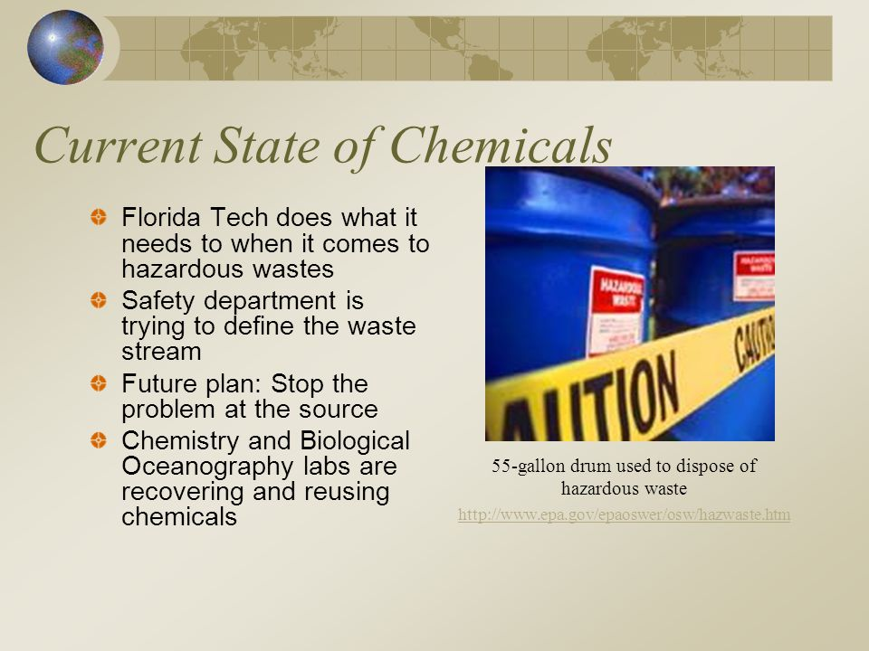 Current State of Chemicals Florida Tech does what it needs to when it comes to hazardous wastes Safety department is trying to define the waste stream Future plan: Stop the problem at the source Chemistry and Biological Oceanography labs are recovering and reusing chemicals 55-gallon drum used to dispose of hazardous waste http://www.epa.gov/epaoswer/osw/hazwaste.htm