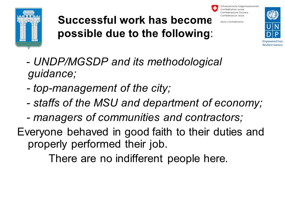 Successful work has become possible due to the following: - UNDP/MGSDP and its methodological guidance; - top-management of the city; - staffs of the MSU and department of economy; - managers of communities and contractors; Everyone behaved in good faith to their duties and properly performed their job.