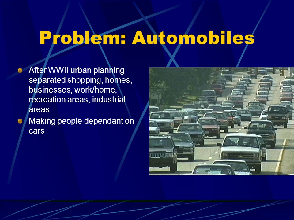 Problem: Automobiles After WWII urban planning separated shopping, homes, businesses, work/home, recreation areas, industrial areas.
